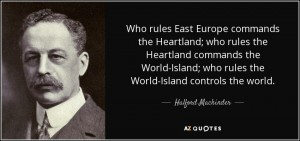 quote-who-rules-east-europe-commands-the-heartland-who-rules-the-heartland-commands-the-world-halford-mackinder-71-42-65